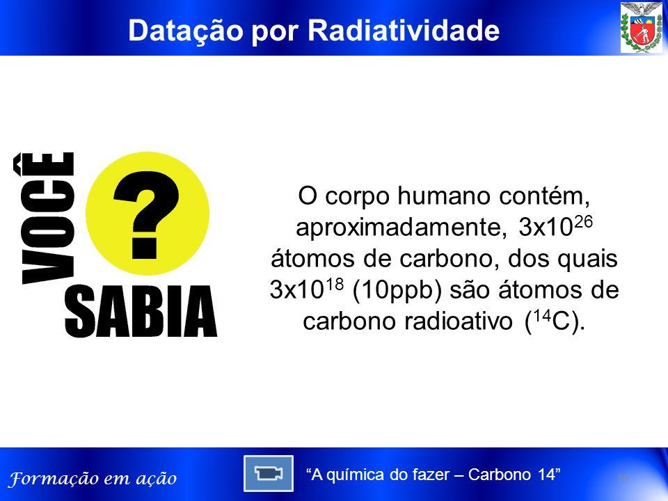 Formação em ação Datação por Radiatividade O corpo humano contém, aproximadamente, 3x10 26 átomos de carbono, dos quais 3x10 18 (10ppb) são átomos de carbono radioativo ( 14 C).