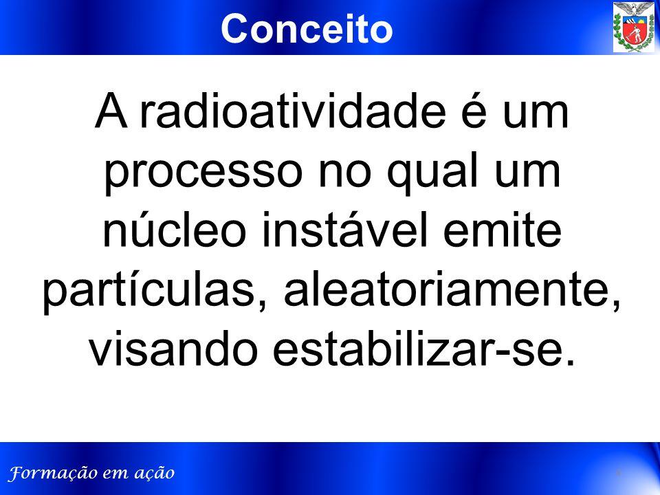 Formação em ação A radioatividade é um processo no qual um núcleo instável emite partículas, aleatoriamente, visando estabilizar-se. Conceito 4