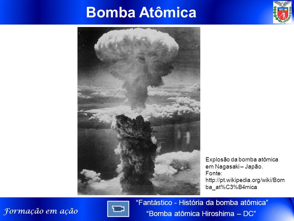 """Formação em ação Bomba Atômica Explosão da bomba atômica em Nagasaki – Japão. Fonte: http://pt.wikipedia.org/wiki/Bom ba_at%C3%B4mica 40 """"Fantástico -"""