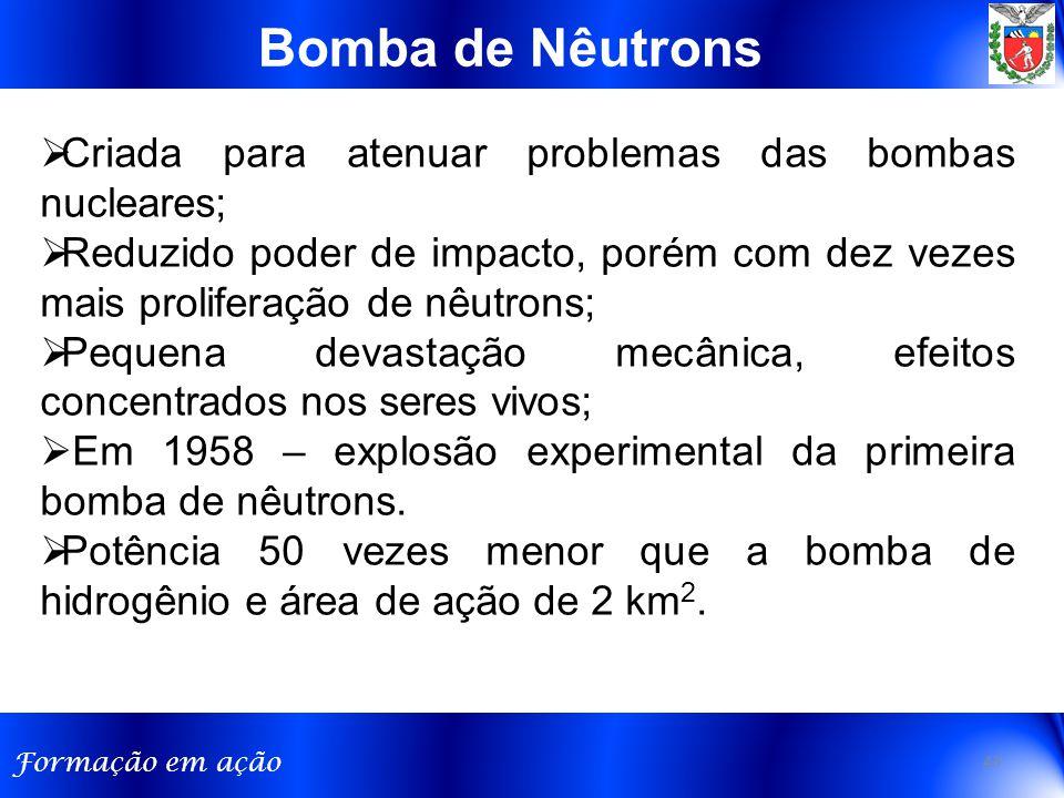 Formação em ação Bomba de Nêutrons 43  Criada para atenuar problemas das bombas nucleares;  Reduzido poder de impacto, porém com dez vezes mais proliferação de nêutrons;  Pequena devastação mecânica, efeitos concentrados nos seres vivos;  Em 1958 – explosão experimental da primeira bomba de nêutrons.