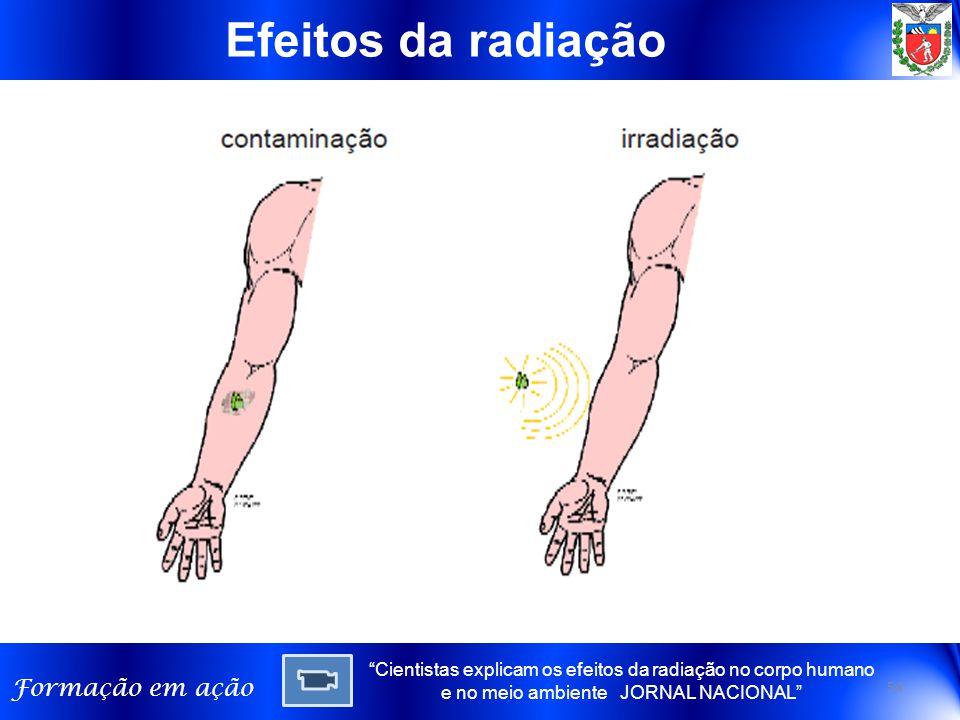 Formação em ação Efeitos da radiação 54 Cientistas explicam os efeitos da radiação no corpo humano e no meio ambiente JORNAL NACIONAL