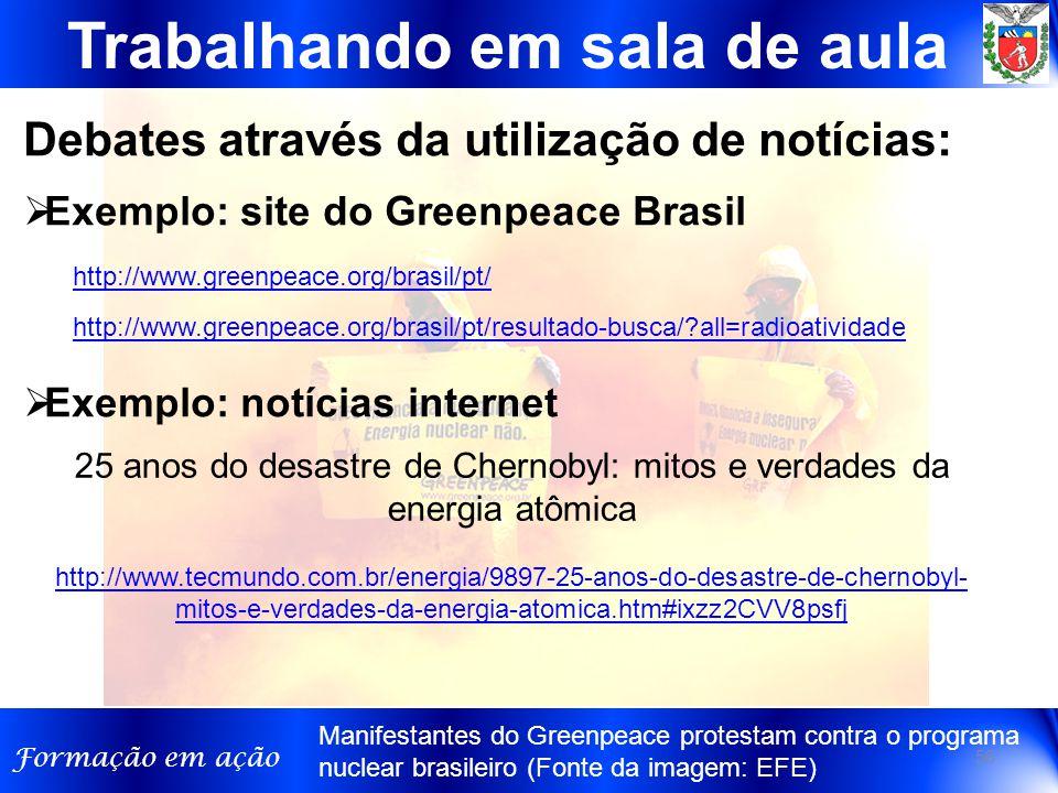 Formação em ação http://www.greenpeace.org/brasil/pt/resultado-busca/?all=radioatividade http://www.greenpeace.org/brasil/pt/ Trabalhando em sala de aula Debates através da utilização de notícias: 56 25 anos do desastre de Chernobyl: mitos e verdades da energia atômica http://www.tecmundo.com.br/energia/9897-25-anos-do-desastre-de-chernobyl- mitos-e-verdades-da-energia-atomica.htm#ixzz2CVV8psfj http://www.tecmundo.com.br/energia/9897-25-anos-do-desastre-de-chernobyl- mitos-e-verdades-da-energia-atomica.htm#ixzz2CVV8psfj  Exemplo: site do Greenpeace Brasil  Exemplo: notícias internet Manifestantes do Greenpeace protestam contra o programa nuclear brasileiro (Fonte da imagem: EFE)