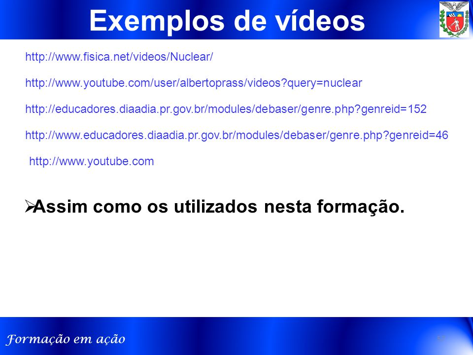 Formação em ação 57 Exemplos de vídeos http://www.youtube.com/user/albertoprass/videos?query=nuclear http://www.fisica.net/videos/Nuclear/  Assim como os utilizados nesta formação.
