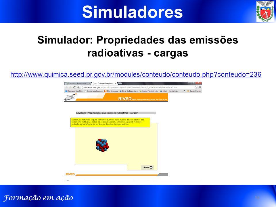 Formação em ação 58 Simuladores Simulador: Propriedades das emissões radioativas - cargas http://www.quimica.seed.pr.gov.br/modules/conteudo/conteudo.php?conteudo=236