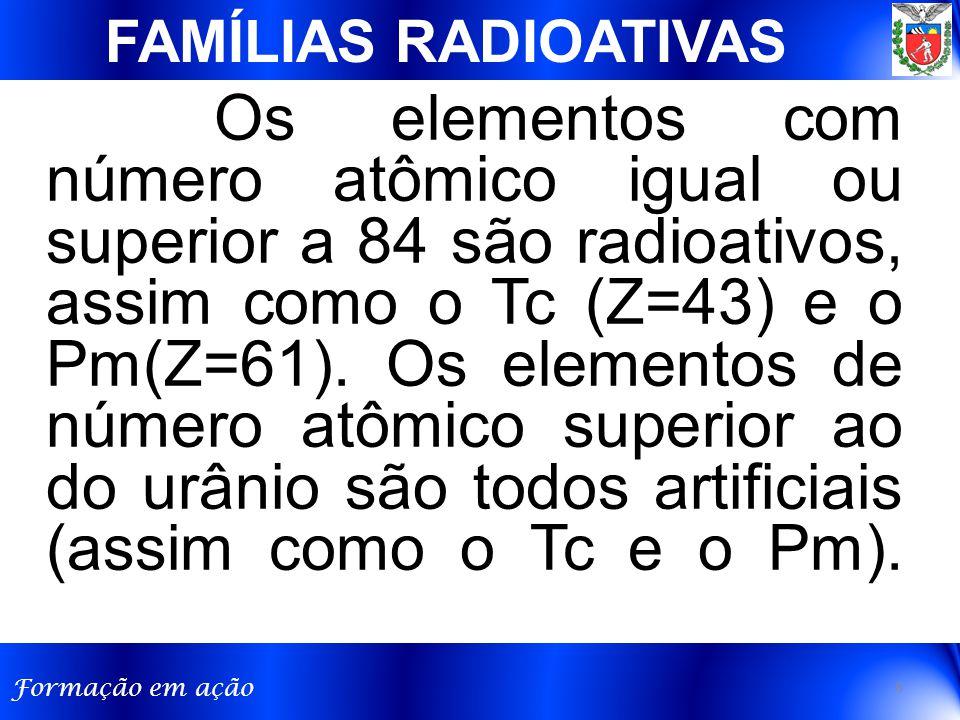 FAMÍLIAS RADIOATIVAS Os elementos com número atômico igual ou superior a 84 são radioativos, assim como o Tc (Z=43) e o Pm(Z=61). Os elementos de núme