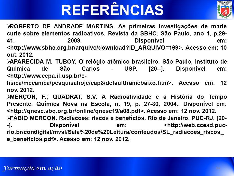 Formação em ação 64 REFERÊNCIAS  ROBERTO DE ANDRADE MARTINS. As primeiras investigações de marie curie sobre elementos radioativos. Revista da SBHC.