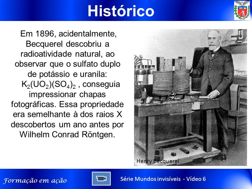Formação em ação Histórico Em 1896, acidentalmente, Becquerel descobriu a radioatividade natural, ao observar que o sulfato duplo de potássio e uranila: K 2 (UO 2 )(SO 4 ) 2, conseguia impressionar chapas fotográficas.