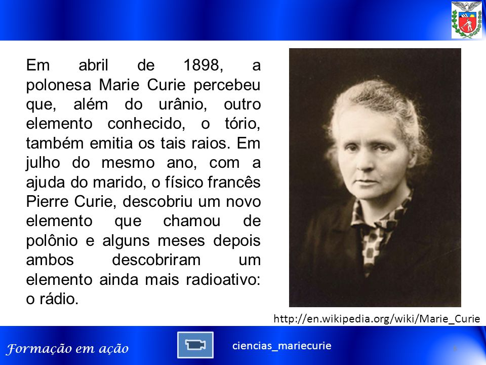 Formação em ação Em abril de 1898, a polonesa Marie Curie percebeu que, além do urânio, outro elemento conhecido, o tório, também emitia os tais raios