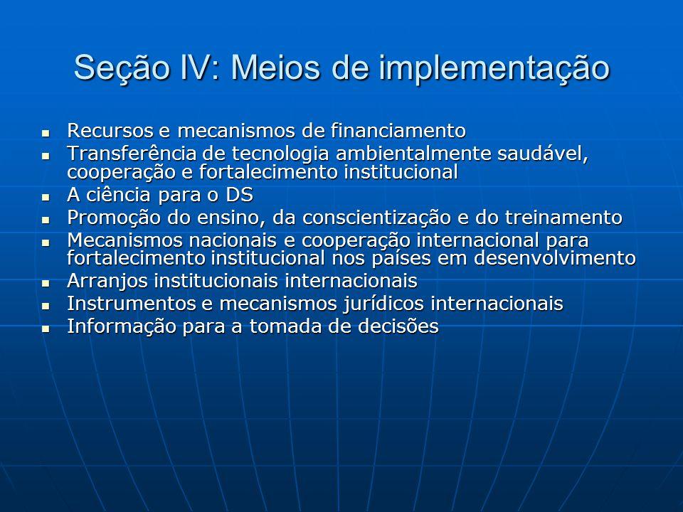 Seção IV: Meios de implementação  Recursos e mecanismos de financiamento  Transferência de tecnologia ambientalmente saudável, cooperação e fortalec