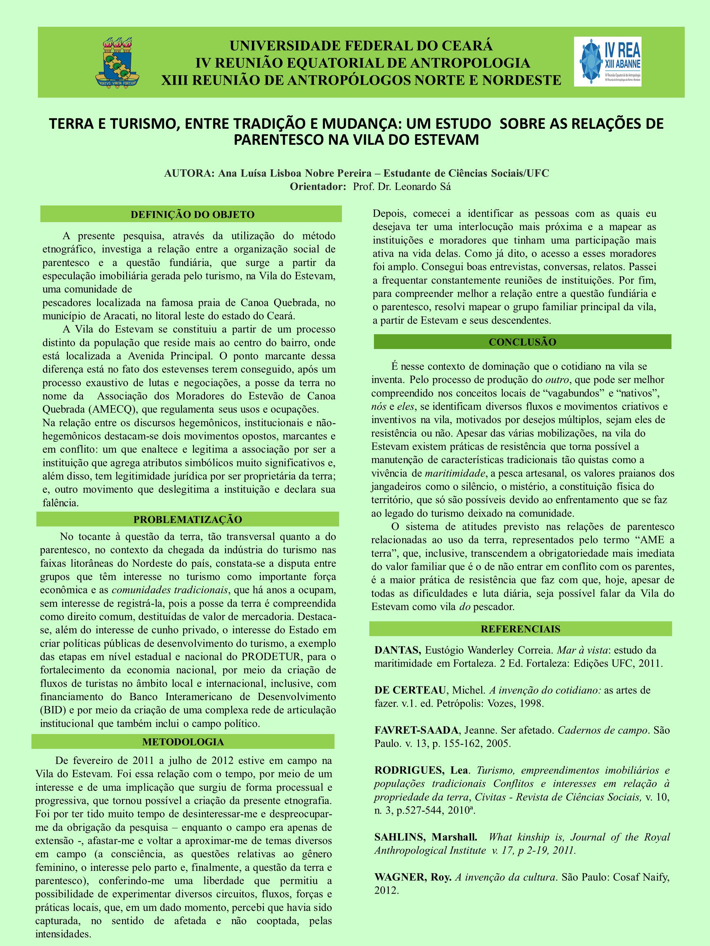 UNIVERSIDADE FEDERAL DO CEARÁ IV REUNIÃO EQUATORIAL DE ANTROPOLOGIA XIII REUNIÃO DE ANTROPÓLOGOS NORTE E NORDESTE TERRA E TURISMO, ENTRE TRADIÇÃO E MUDANÇA: UM ESTUDO SOBRE AS RELAÇÕES DE PARENTESCO NA VILA DO ESTEVAM A presente pesquisa, através da utilização do método etnográfico, investiga a relação entre a organização social de parentesco e a questão fundiária, que surge a partir da especulação imobiliária gerada pelo turismo, na Vila do Estevam, uma comunidade de pescadores localizada na famosa praia de Canoa Quebrada, no município de Aracati, no litoral leste do estado do Ceará.