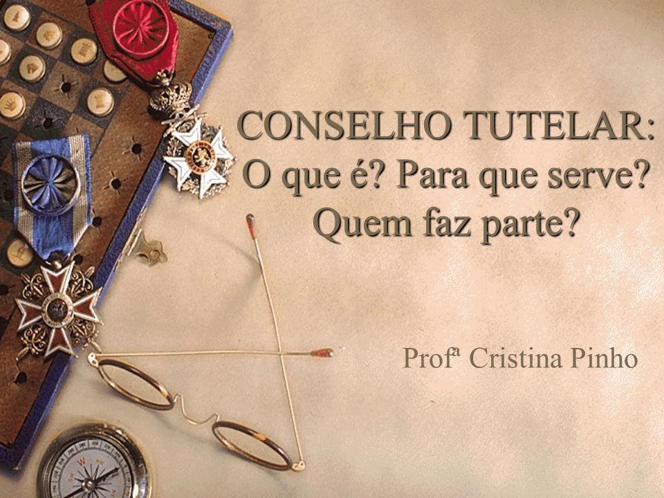 CONSELHO TUTELAR: O que é? Para que serve? Quem faz parte? Profª Cristina Pinho