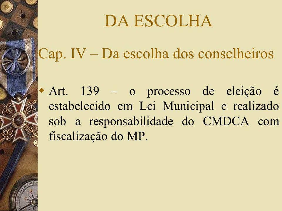 DA ESCOLHA Cap. IV – Da escolha dos conselheiros  Art. 139 – o processo de eleição é estabelecido em Lei Municipal e realizado sob a responsabilidade