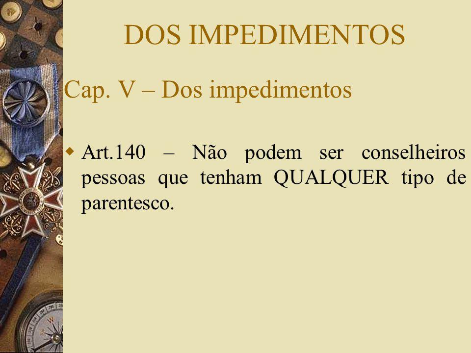 DOS IMPEDIMENTOS Cap. V – Dos impedimentos  Art.140 – Não podem ser conselheiros pessoas que tenham QUALQUER tipo de parentesco.