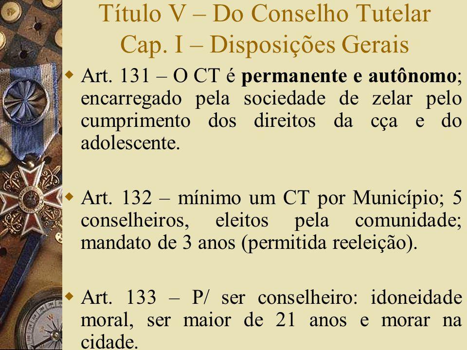 Título V – Do Conselho Tutelar Cap. I – Disposições Gerais  Art. 131 – O CT é permanente e autônomo; encarregado pela sociedade de zelar pelo cumprim