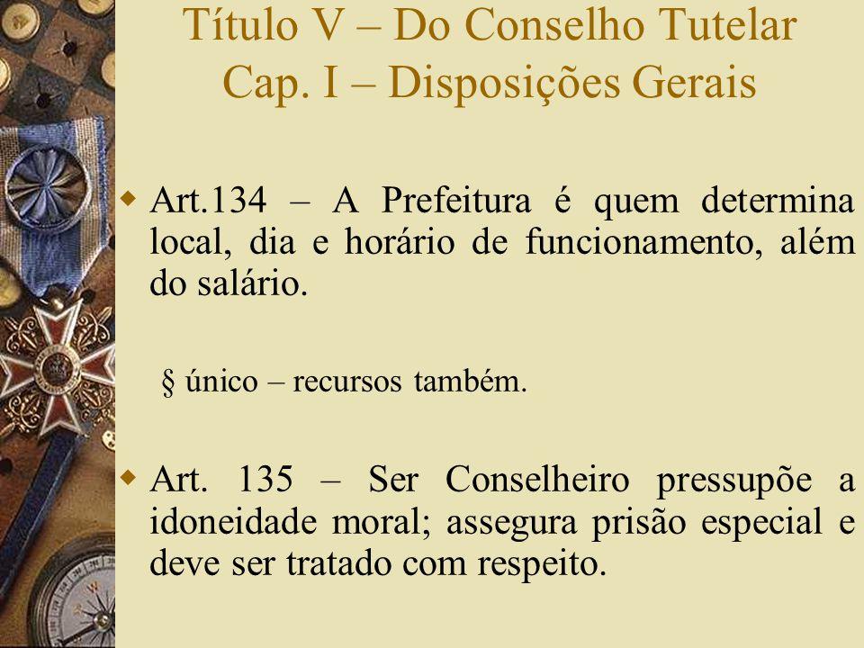 Título V – Do Conselho Tutelar Cap. I – Disposições Gerais  Art.134 – A Prefeitura é quem determina local, dia e horário de funcionamento, além do sa
