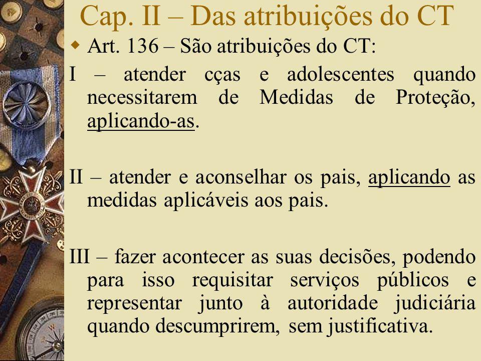 Cap. II – Das atribuições do CT  Art. 136 – São atribuições do CT: I – atender cças e adolescentes quando necessitarem de Medidas de Proteção, aplica