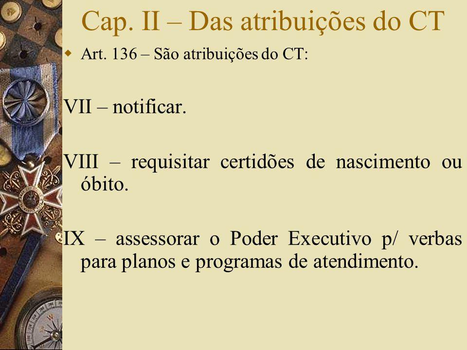 Cap. II – Das atribuições do CT  Art. 136 – São atribuições do CT: VII – notificar. VIII – requisitar certidões de nascimento ou óbito. IX – assessor