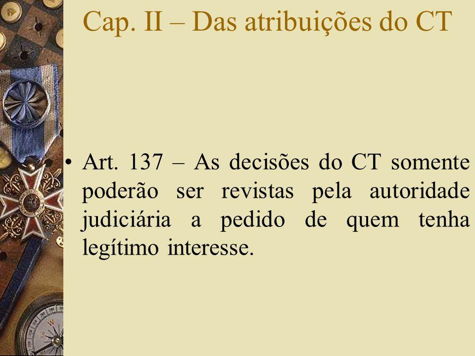 Cap. II – Das atribuições do CT •Art. 137 – As decisões do CT somente poderão ser revistas pela autoridade judiciária a pedido de quem tenha legítimo