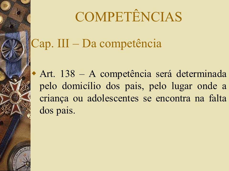 COMPETÊNCIAS Cap. III – Da competência  Art. 138 – A competência será determinada pelo domicílio dos pais, pelo lugar onde a criança ou adolescentes