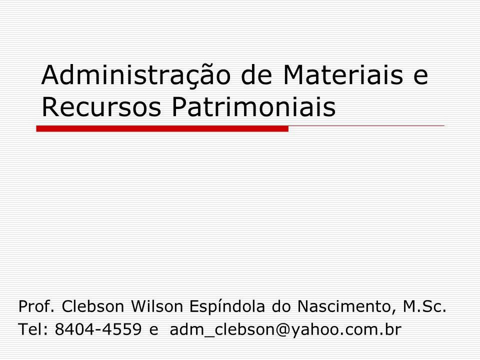 Administração de Materiais e Recursos Patrimoniais Prof. Clebson Wilson Espíndola do Nascimento, M.Sc. Tel: 8404-4559 e adm_clebson@yahoo.com.br
