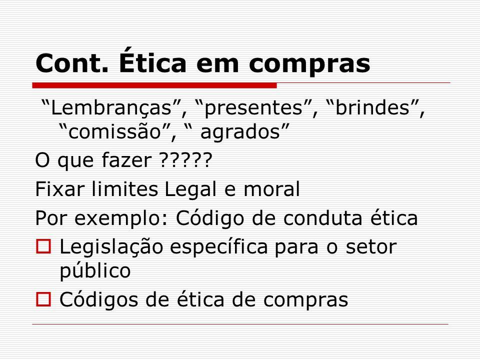 """Cont. Ética em compras """"Lembranças"""", """"presentes"""", """"brindes"""", """"comissão"""", """" agrados"""" O que fazer ????? Fixar limites Legal e moral Por exemplo: Código"""