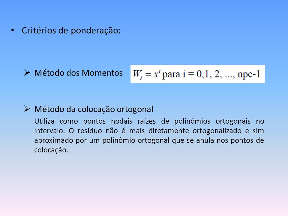 • Critérios de ponderação:  Método dos Momentos  Método da colocação ortogonal Utiliza como pontos nodais raízes de polinômios ortogonais no interva
