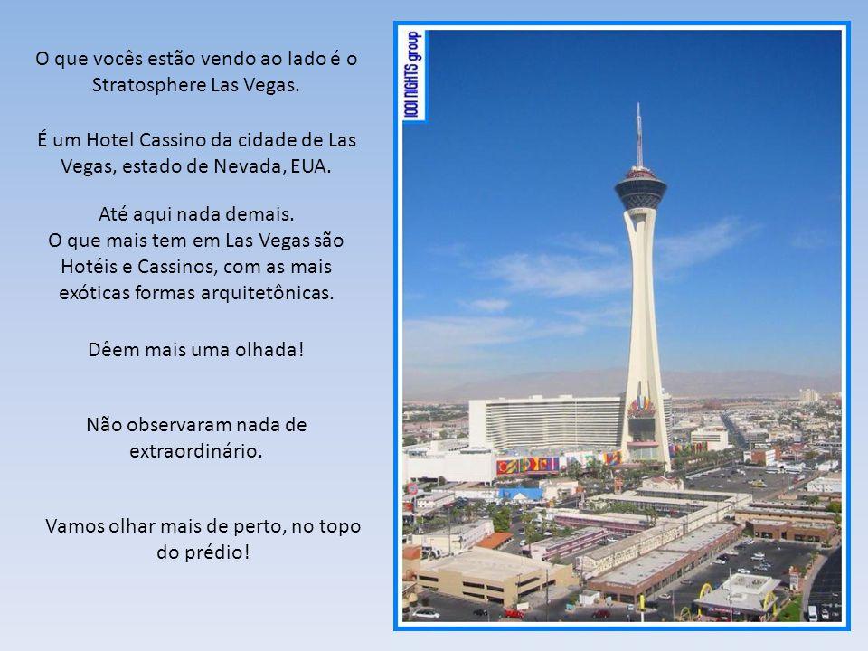 O que vocês estão vendo ao lado é o Stratosphere Las Vegas. É um Hotel Cassino da cidade de Las Vegas, estado de Nevada, EUA. Até aqui nada demais. O