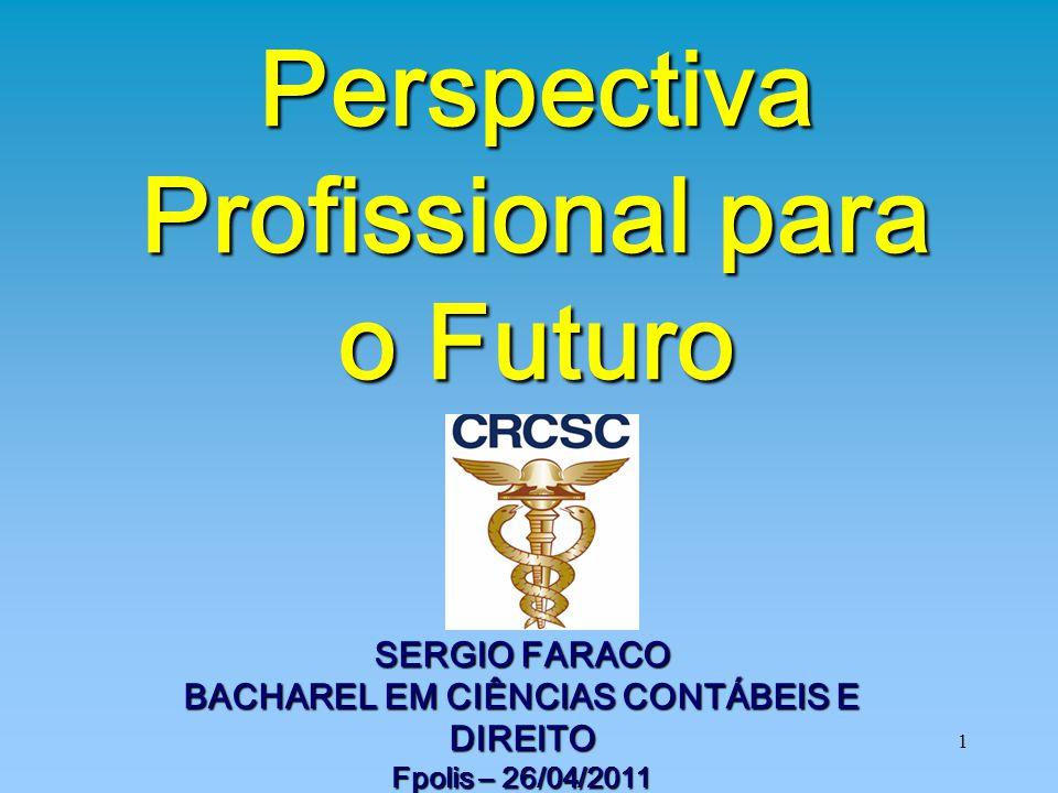 1 SERGIO FARACO BACHAREL EM CIÊNCIAS CONTÁBEIS E DIREITO Fpolis – 26/04/2011 Perspectiva Profissional para o Futuro