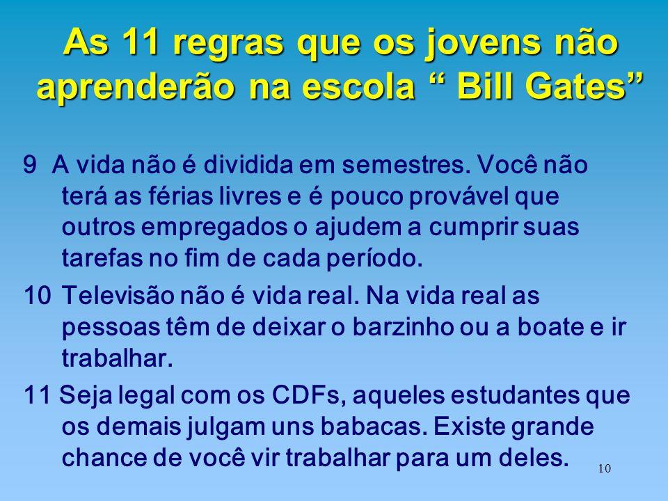 """10 As 11 regras que os jovens não aprenderão na escola """" Bill Gates"""" 9 A vida não é dividida em semestres. Você não terá as férias livres e é pouco pr"""