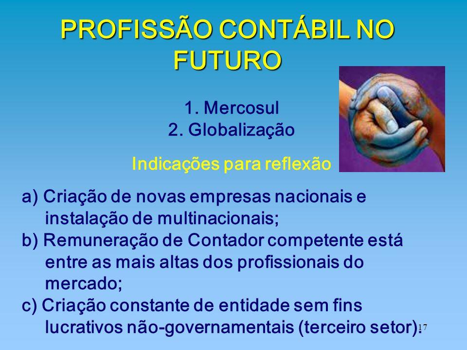 17 PROFISSÃO CONTÁBIL NO FUTURO 1. Mercosul 2. Globalização Indicações para reflexão a) Criação de novas empresas nacionais e instalação de multinacio