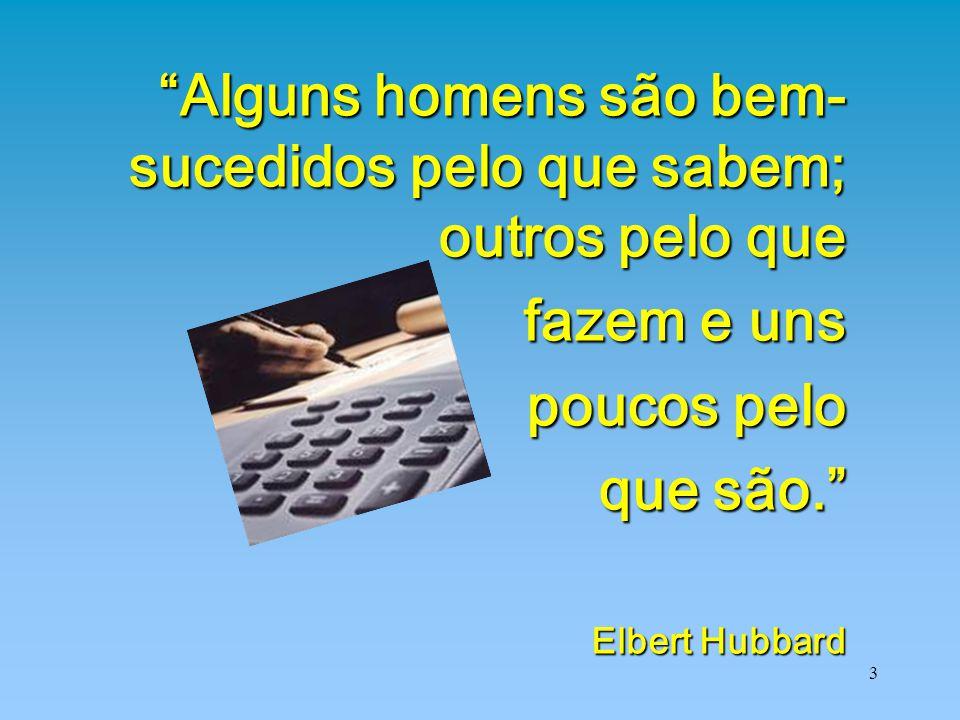 """3 """"Alguns homens são bem- sucedidos pelo que sabem; outros pelo que fazem e uns fazem e uns poucos pelo que são."""" Elbert Hubbard"""
