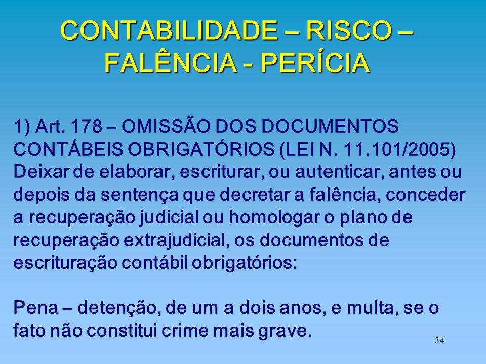 34 CONTABILIDADE – RISCO – FALÊNCIA - PERÍCIA 1) Art. 178 – OMISSÃO DOS DOCUMENTOS CONTÁBEIS OBRIGATÓRIOS (LEI N. 11.101/2005) Deixar de elaborar, esc