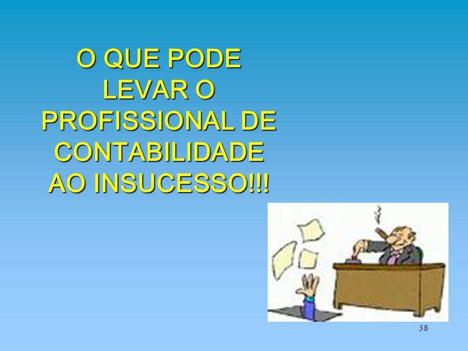 38 O QUE PODE LEVAR O PROFISSIONAL DE CONTABILIDADE AO INSUCESSO!!!