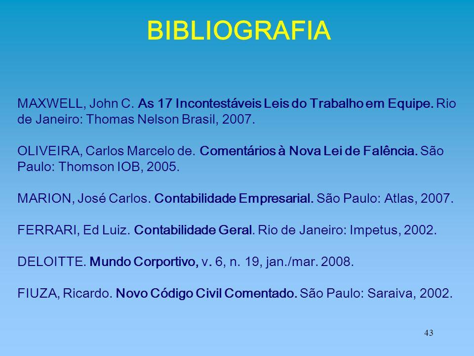 43 BIBLIOGRAFIA MAXWELL, John C. As 17 Incontestáveis Leis do Trabalho em Equipe. Rio de Janeiro: Thomas Nelson Brasil, 2007. OLIVEIRA, Carlos Marcelo