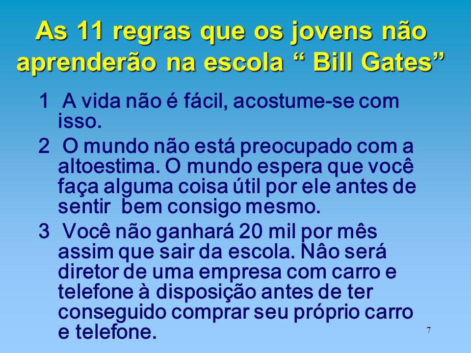 """7 As 11 regras que os jovens não aprenderão na escola """" Bill Gates"""" 1 A vida não é fácil, acostume-se com isso. 2 O mundo não está preocupado com a al"""