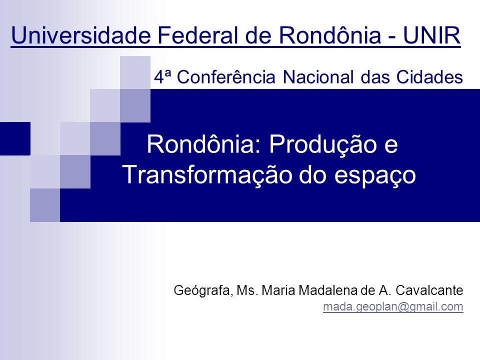 Rondônia: Produção e Transformação do espaço Geógrafa, Ms. Maria Madalena de A. Cavalcante mada.geoplan@gmail.com Universidade Federal de Rondônia - U
