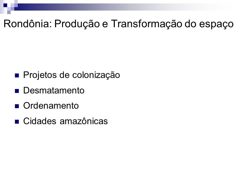 Rondônia: Produção e Transformação do espaço  Projetos de colonização  Desmatamento  Ordenamento  Cidades amazônicas