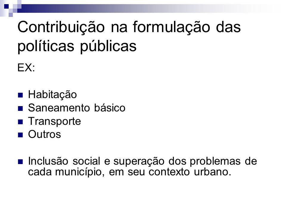 Contribuição na formulação das políticas públicas EX:  Habitação  Saneamento básico  Transporte  Outros  Inclusão social e superação dos problemas de cada município, em seu contexto urbano.
