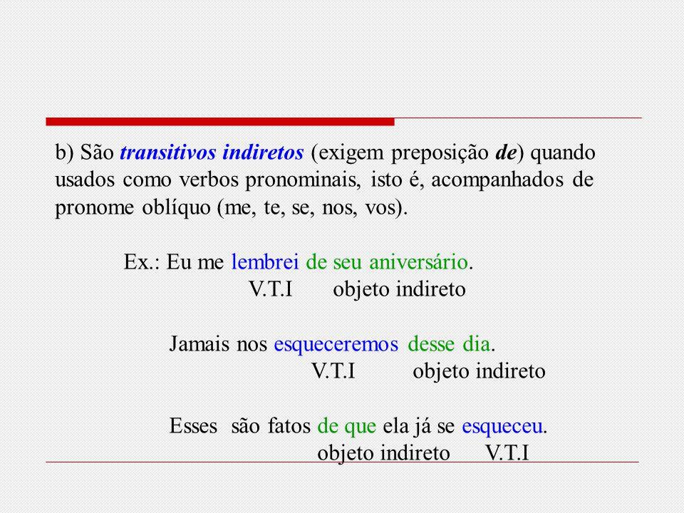 Esquecer e lembrar Esses dois verbos não mudam de sentido, mas podem ser transitivos diretos ou indiretos. a)São transitivos diretos quando não são pr