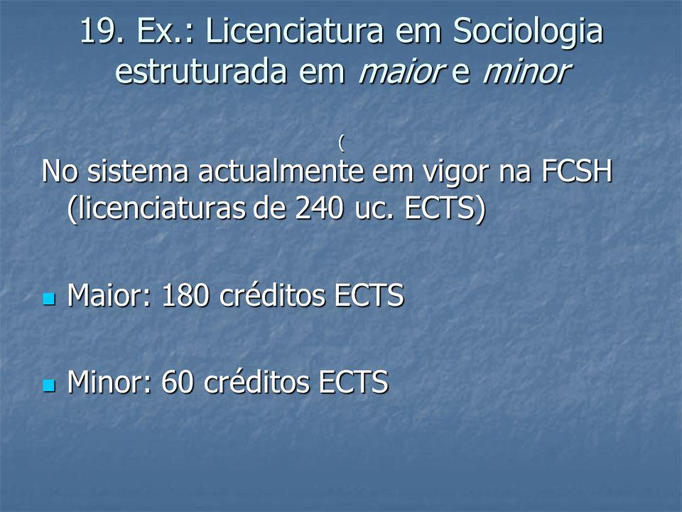 19. Ex.: Licenciatura em Sociologia estruturada em maior e minor ( No sistema actualmente em vigor na FCSH (licenciaturas de 240 uc. ECTS)  Maior: 18