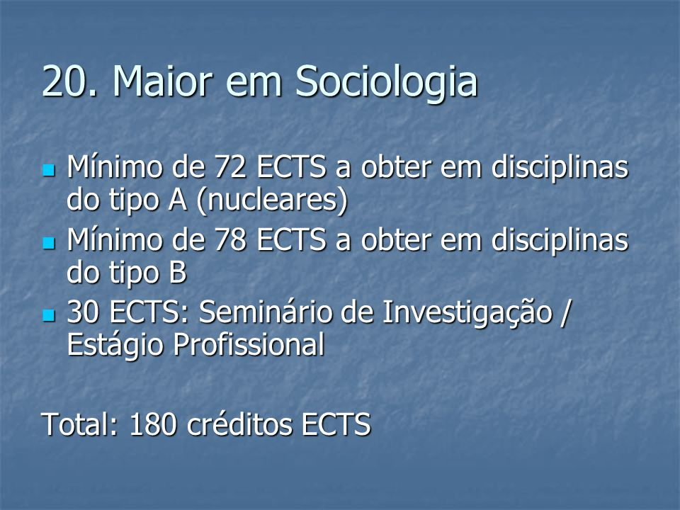 20. Maior em Sociologia  Mínimo de 72 ECTS a obter em disciplinas do tipo A (nucleares)  Mínimo de 78 ECTS a obter em disciplinas do tipo B  30 ECT