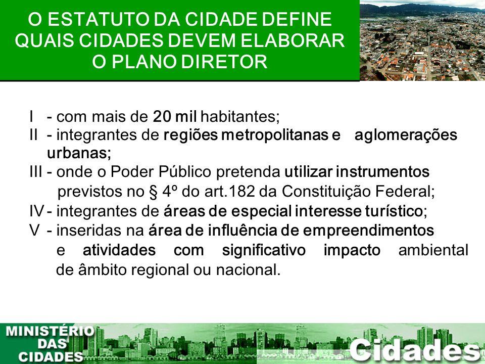 6 I- com mais de 20 mil habitantes; II- integrantes de regiões metropolitanas e aglomerações urbanas; III- onde o Poder Público pretenda utilizar inst