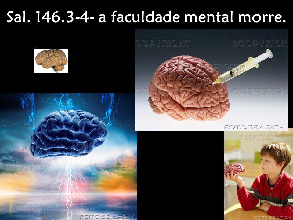Sal. 146.3-4- a faculdade mental morre.