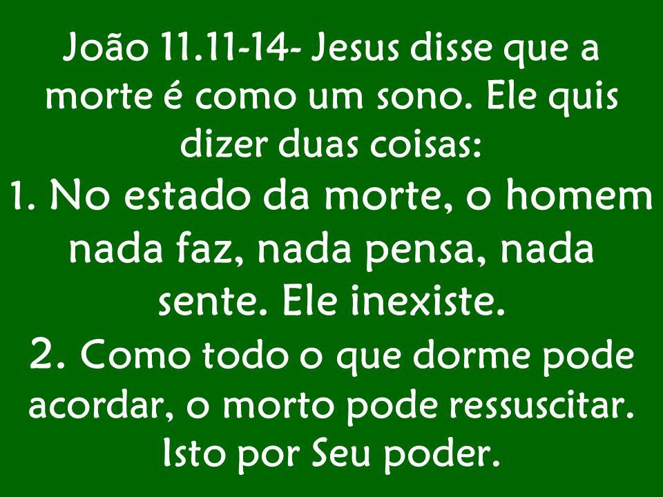 João 11.11-14- Jesus disse que a morte é como um sono. Ele quis dizer duas coisas: 1. No estado da morte, o homem nada faz, nada pensa, nada sente. El