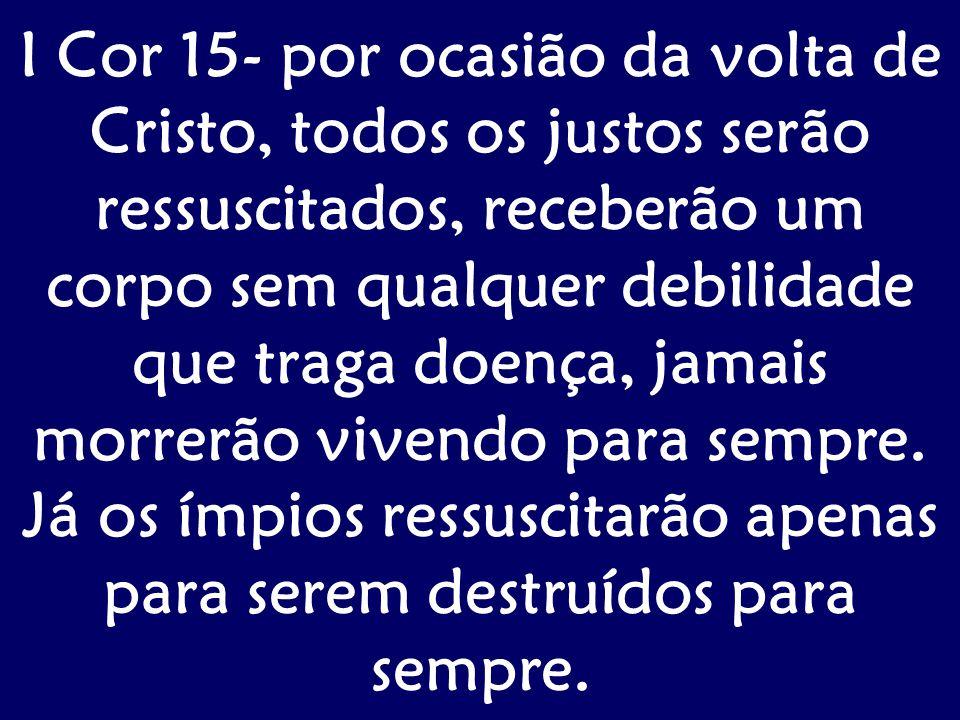 I Cor 15- por ocasião da volta de Cristo, todos os justos serão ressuscitados, receberão um corpo sem qualquer debilidade que traga doença, jamais mor