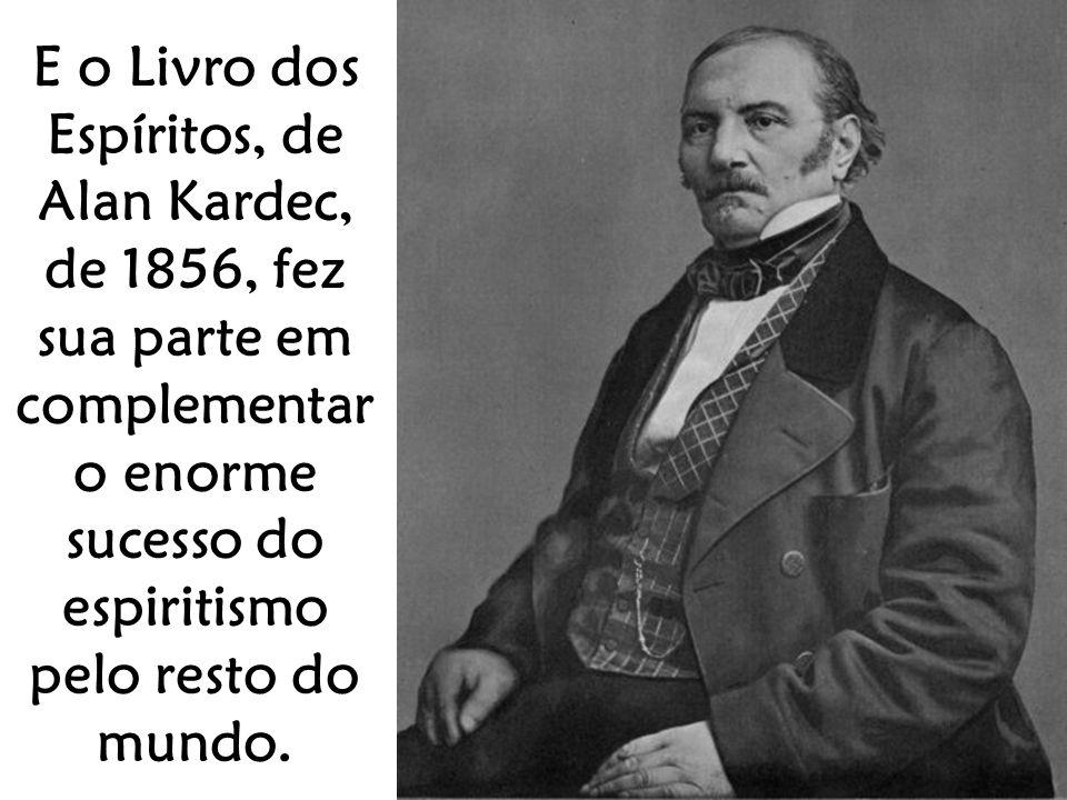 E o Livro dos Espíritos, de Alan Kardec, de 1856, fez sua parte em complementar o enorme sucesso do espiritismo pelo resto do mundo.