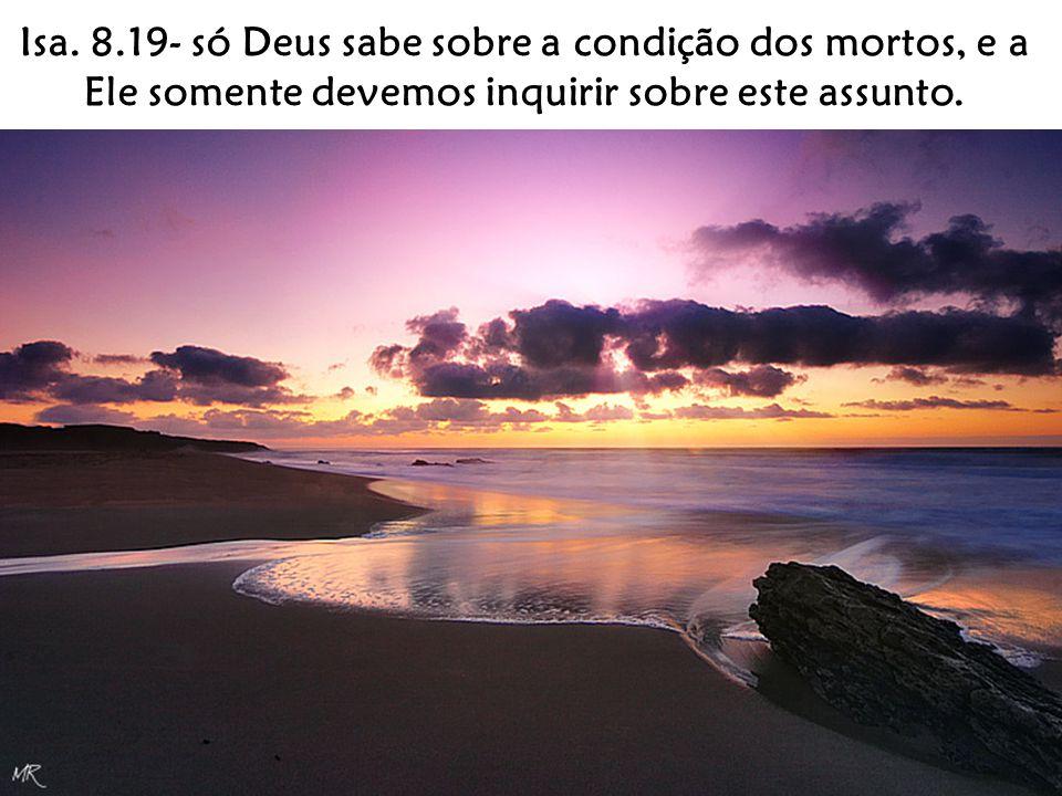 Isa. 8.19- só Deus sabe sobre a condição dos mortos, e a Ele somente devemos inquirir sobre este assunto.