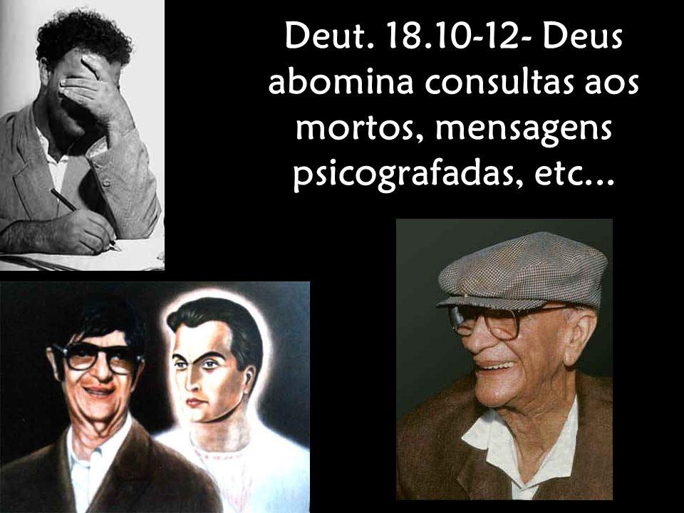 Deut. 18.10-12- Deus abomina consultas aos mortos, mensagens psicografadas, etc...
