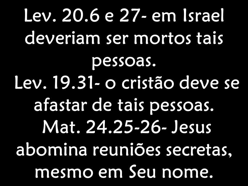 Lev. 20.6 e 27- em Israel deveriam ser mortos tais pessoas. Lev. 19.31- o cristão deve se afastar de tais pessoas. Mat. 24.25-26- Jesus abomina reuniõ