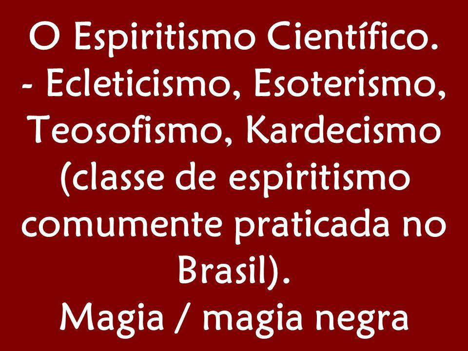 O Espiritismo Científico. - Ecleticismo, Esoterismo, Teosofismo, Kardecismo (classe de espiritismo comumente praticada no Brasil). Magia / magia negra